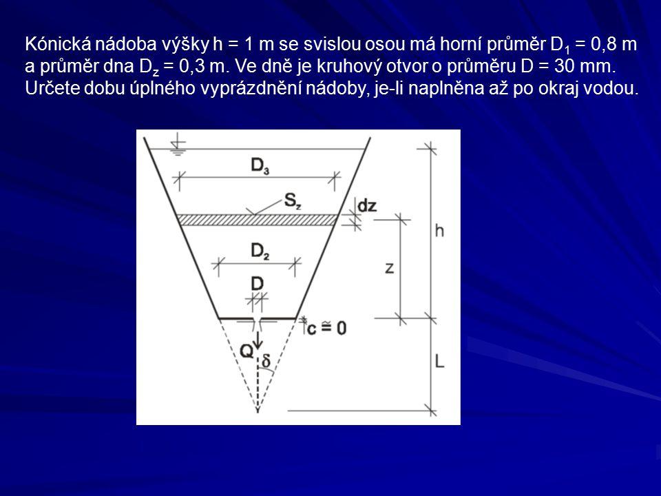 Kónická nádoba výšky h = 1 m se svislou osou má horní průměr D 1 = 0,8 m a průměr dna D z = 0,3 m. Ve dně je kruhový otvor o průměru D = 30 mm. Určete