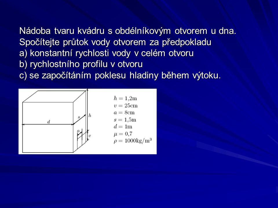 Nádoba tvaru kvádru s obdélníkovým otvorem u dna. Spočítejte průtok vody otvorem za předpokladu a) konstantní rychlosti vody v celém otvoru b) rychlos