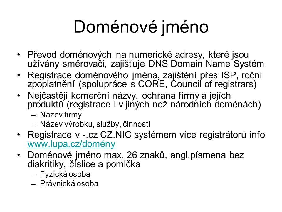 Doménové jméno Převod doménových na numerické adresy, které jsou užívány směrovači, zajišťuje DNS Domain Name Systém Registrace doménového jména, zajištění přes ISP, roční zpoplatnění (spolupráce s CORE, Council of registrars) Nejčastěji komerční názvy, ochrana firmy a jejích produktů (registrace i v jiných než národních doménách) –Název firmy –Název výrobku, služby, činnosti Registrace v -.cz CZ.NIC systémem více registrátorů info www.lupa.cz/domény www.lupa.cz/domény Doménové jméno max.