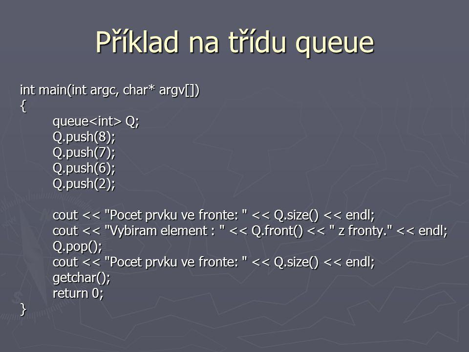 Příklad na třídu queue int main(int argc, char* argv[]) { queue Q; queue Q; Q.push(8); Q.push(8); Q.push(7); Q.push(7); Q.push(6); Q.push(6); Q.push(2); Q.push(2); cout << Pocet prvku ve fronte: << Q.size() << endl; cout << Pocet prvku ve fronte: << Q.size() << endl; cout << Vybiram element : << Q.front() << z fronty. << endl; cout << Vybiram element : << Q.front() << z fronty. << endl; Q.pop(); Q.pop(); cout << Pocet prvku ve fronte: << Q.size() << endl; cout << Pocet prvku ve fronte: << Q.size() << endl; getchar(); getchar(); return 0; return 0;}