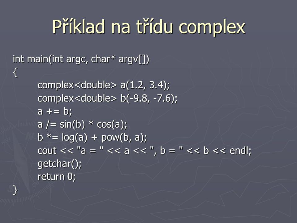 Příklad na třídu complex int main(int argc, char* argv[]) { complex a(1.2, 3.4); complex a(1.2, 3.4); complex b(-9.8, -7.6); complex b(-9.8, -7.6); a += b; a += b; a /= sin(b) * cos(a); a /= sin(b) * cos(a); b *= log(a) + pow(b, a); b *= log(a) + pow(b, a); cout << a = << a << , b = << b << endl; cout << a = << a << , b = << b << endl; getchar(); getchar(); return 0; return 0;}