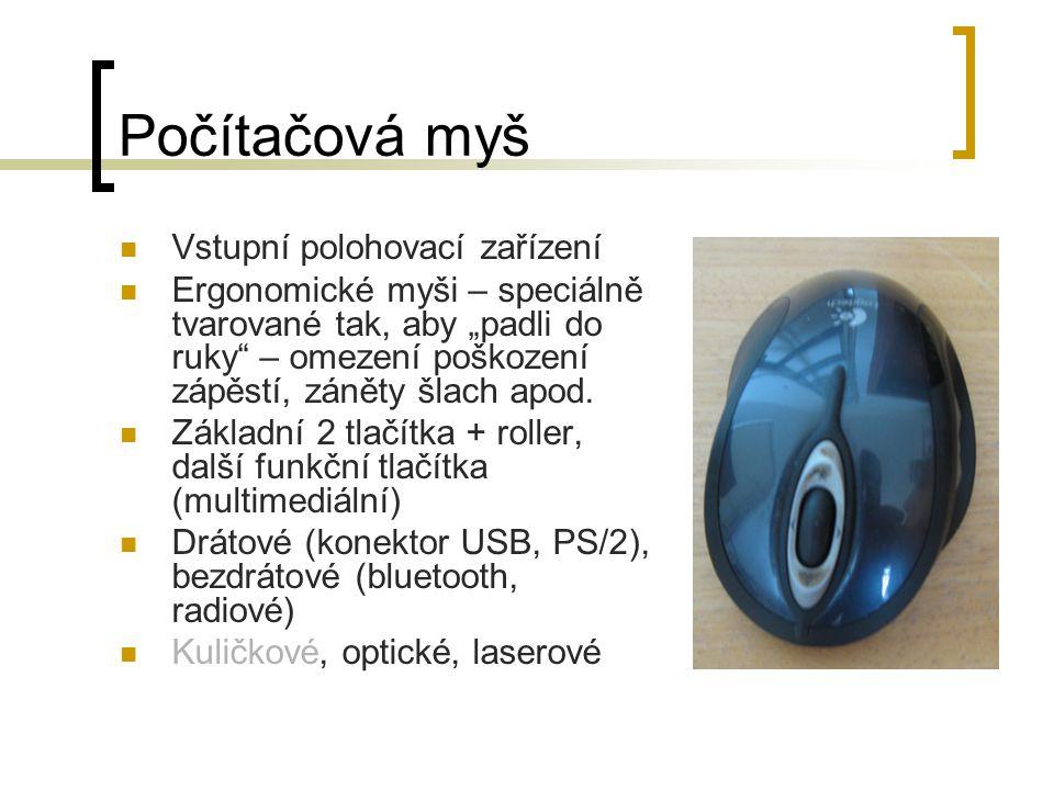 Kuličková myš Snímač pohybu je zde kulička, spodní částí se kulička dotýká volným kruhovým otvorem podložky Při pohybu myši se kulička otáčí Uvnitř myši jsou v každé ose snímací válečky, které mají na jednom konci kolo s žebrovitou výztuhou U žebrovitého kola je z jedné strany LED dioda, z druhé fotocitlivý senzor Při pohybu myši žebrování kola přerušuje signál, který posílá LED dioda do fotocitlivého senzoru, a tím se indikuje pohyb myši Nyní již nepoužívaná – nespolehlivost z důvodu nečistot, ne moc citlivá na drobný pohyb
