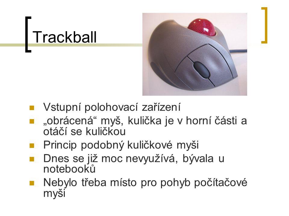 """Trackball Vstupní polohovací zařízení """"obrácená myš, kulička je v horní části a otáčí se kuličkou Princip podobný kuličkové myši Dnes se již moc nevyužívá, bývala u notebooků Nebylo třeba místo pro pohyb počítačové myši"""