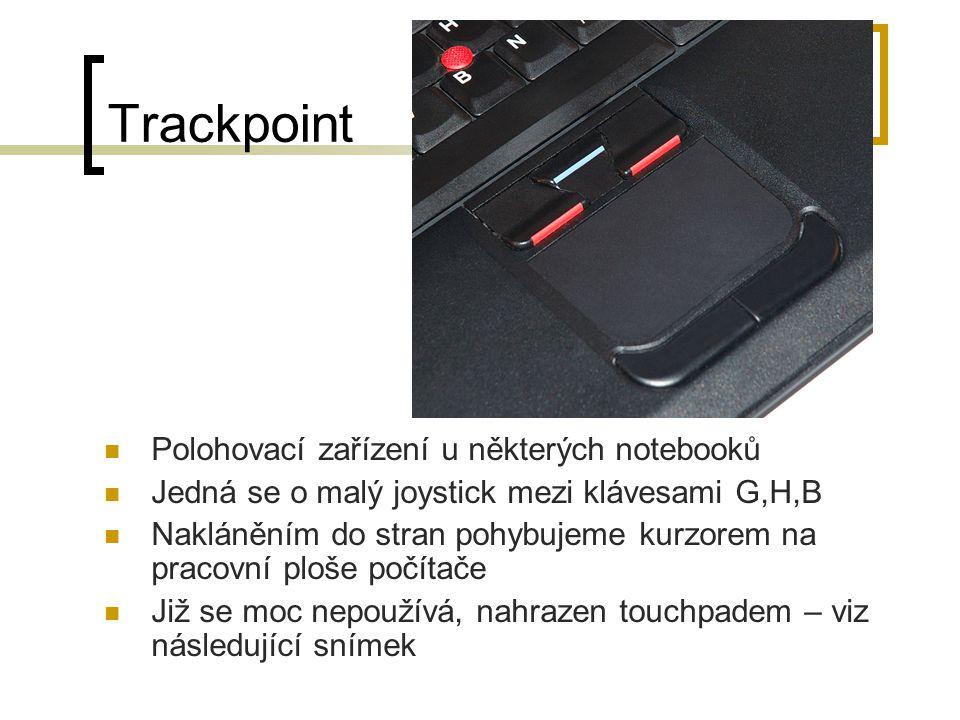 Trackpoint Polohovací zařízení u některých notebooků Jedná se o malý joystick mezi klávesami G,H,B Nakláněním do stran pohybujeme kurzorem na pracovní ploše počítače Již se moc nepoužívá, nahrazen touchpadem – viz následující snímek