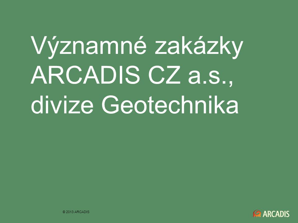 Významné zakázky ARCADIS CZ a.s., divize Geotechnika © 2013 ARCADIS