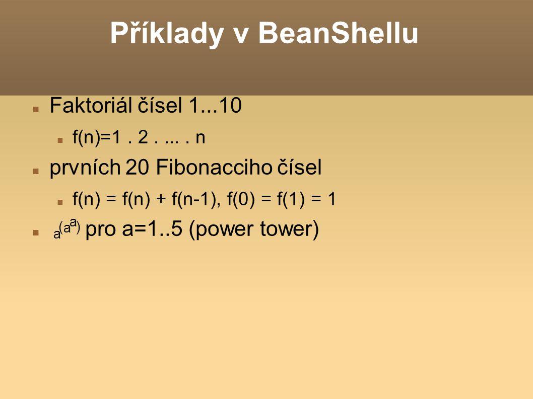 Příklady v BeanShellu Faktoriál čísel 1...10 f(n)=1. 2..... n prvních 20 Fibonacciho čísel f(n) = f(n) + f(n-1), f(0) = f(1) = 1 pro a=1..5 (power tow