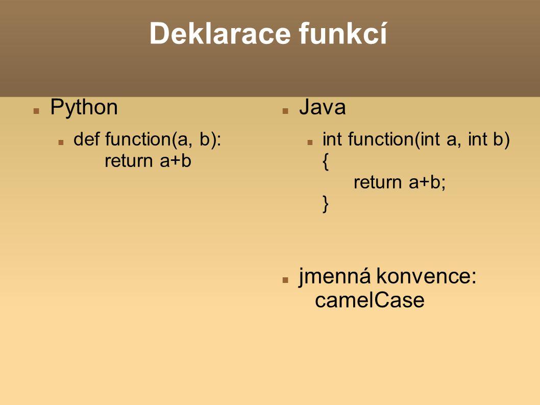 Deklarace funkcí Python def function(a, b): return a+b Java int function(int a, int b) { return a+b; } jmenná konvence: camelCase