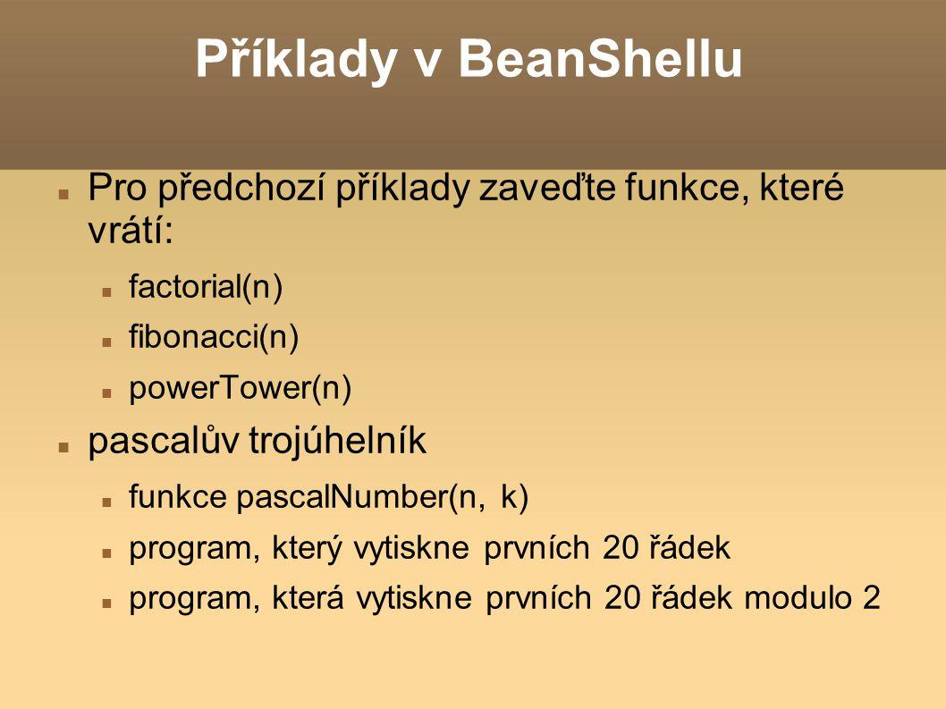 Příklady v BeanShellu Pro předchozí příklady zaveďte funkce, které vrátí: factorial(n) fibonacci(n) powerTower(n) pascalův trojúhelník funkce pasca