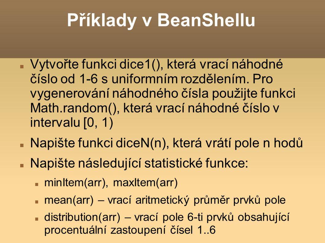 Příklady v BeanShellu Vytvořte funkci dice1(), která vrací náhodné číslo od 1-6 s uniformním rozdělením. Pro vygenerování náhodného čísla použijte fun