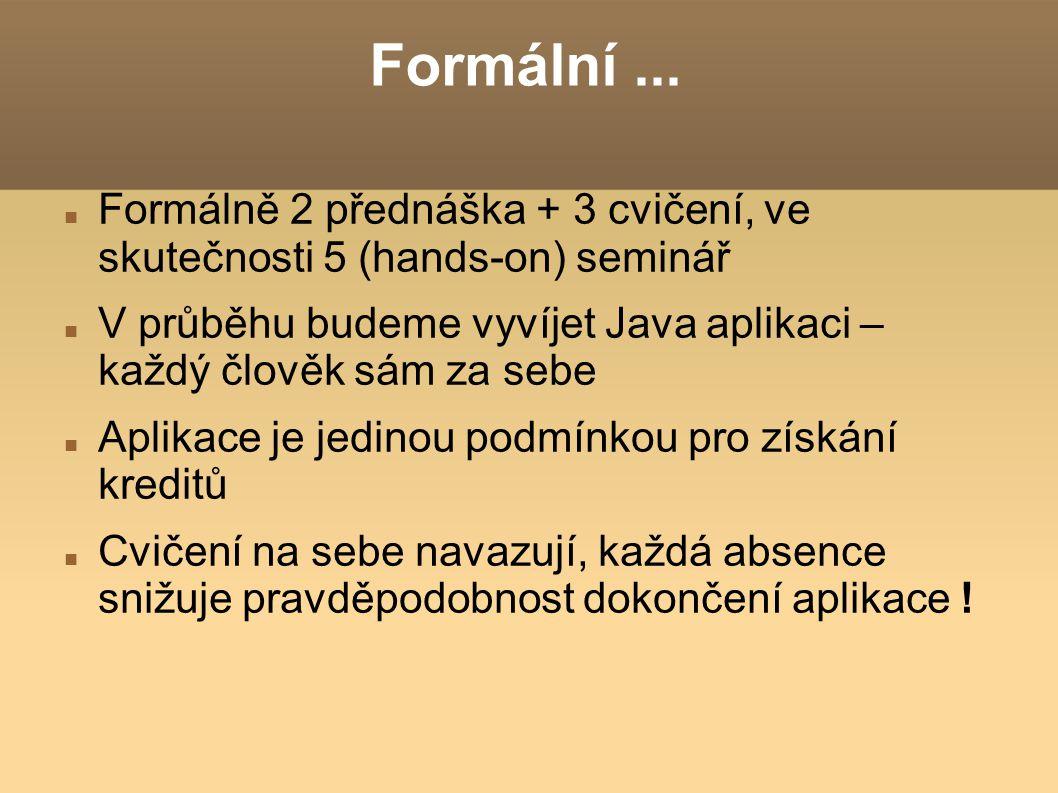 Formální... Formálně 2 přednáška + 3 cvičení, ve skutečnosti 5 (hands-on) seminář V průběhu budeme vyvíjet Java aplikaci – každý člověk sám za sebe Ap