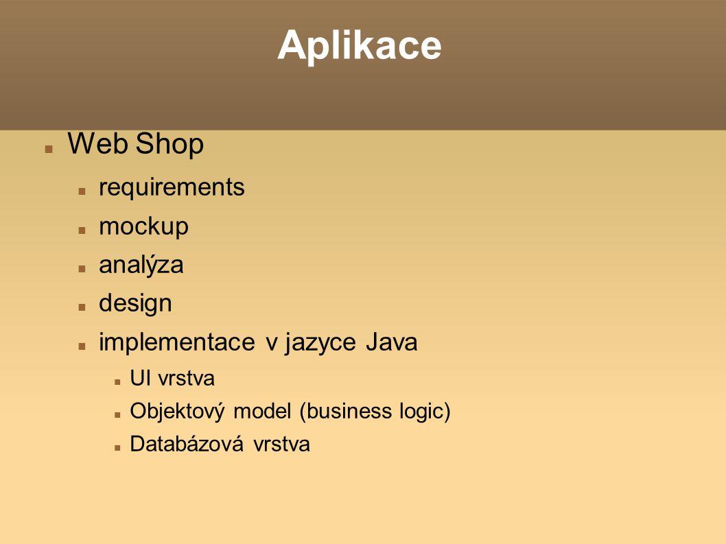 Aplikace Web Shop requirements mockup analýza design implementace v jazyce Java UI vrstva Objektový model (business logic) Databázová vrstva