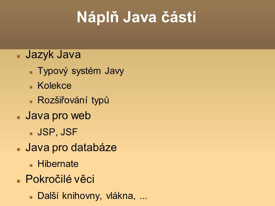 Náplň Java části Jazyk Java Typový systém Javy Kolekce Rozšiřování typů Java pro web JSP, JSF Java pro databáze Hibernate Pokročilé věci Další knihovn