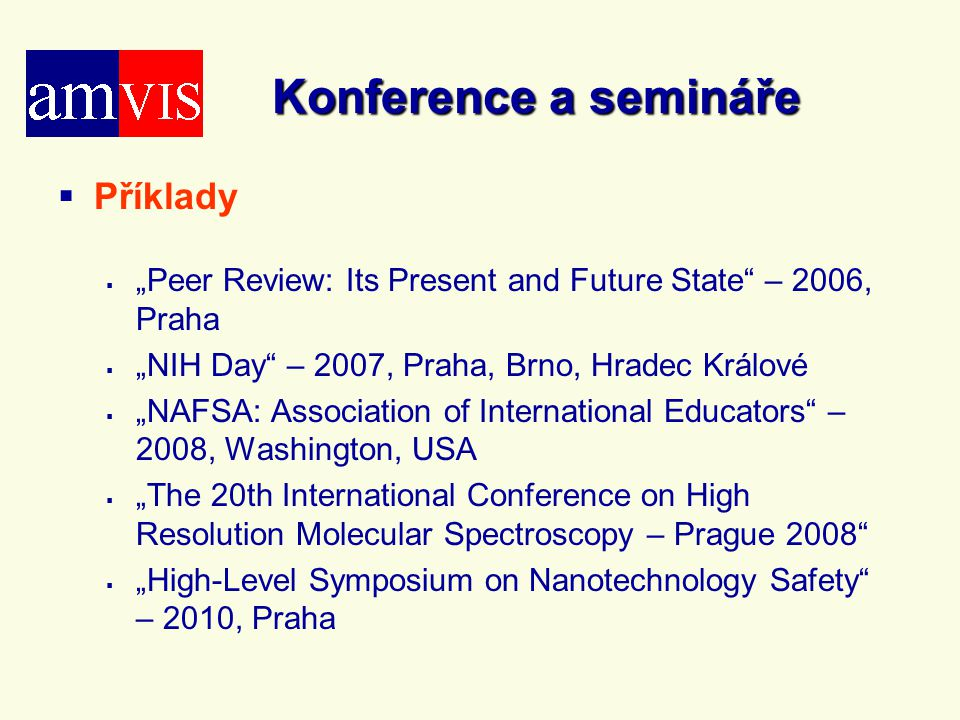 "Konference a semináře   Příklady   ""Peer Review: Its Present and Future State – 2006, Praha   ""NIH Day – 2007, Praha, Brno, Hradec Králové   ""NAFSA: Association of International Educators – 2008, Washington, USA   ""The 20th International Conference on High Resolution Molecular Spectroscopy – Prague 2008   ""High-Level Symposium on Nanotechnology Safety – 2010, Praha"