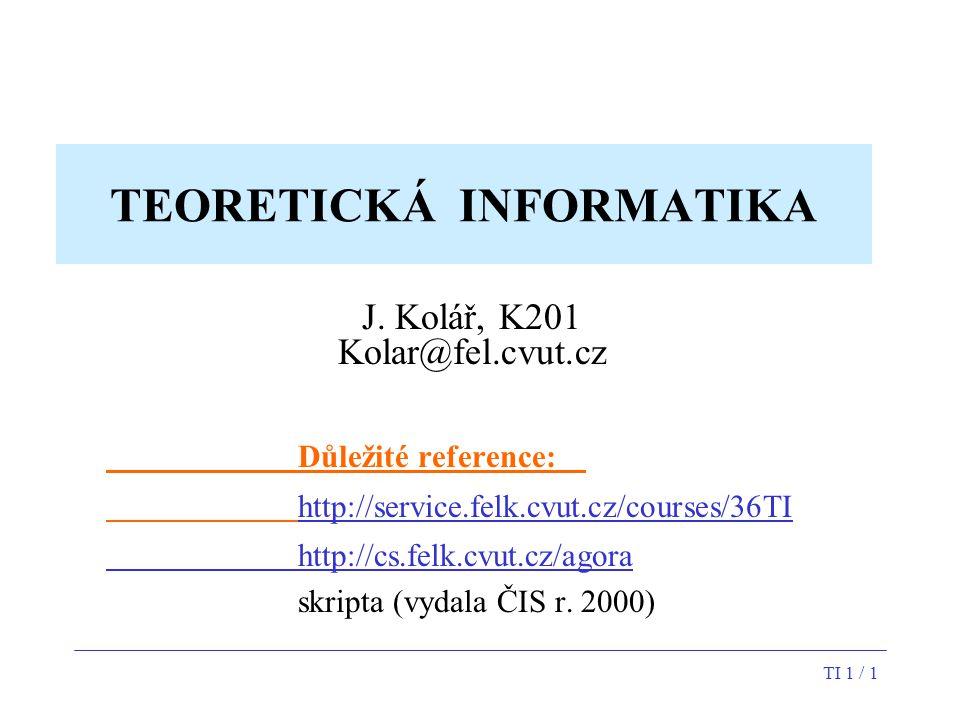 TI 1 / 1 TEORETICKÁ INFORMATIKA J. Kolář, K201 Kolar@fel.cvut.cz Důležité reference: http://service.felk.cvut.cz/courses/36TI http://cs.felk.cvut.cz/a