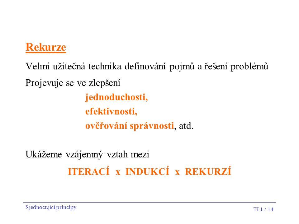 TI 1 / 14 Rekurze Velmi užitečná technika definování pojmů a řešení problémů Projevuje se ve zlepšení jednoduchosti, efektivnosti, ověřování správnost