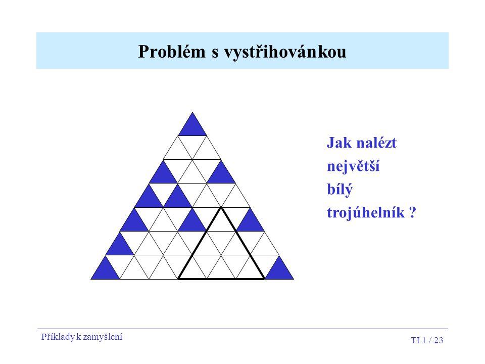 TI 1 / 23 Problém s vystřihovánkou Jak nalézt největší bílý trojúhelník ? Příklady k zamyšlení