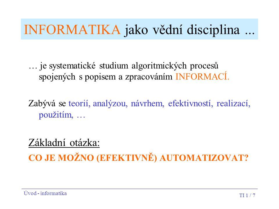 TI 1 / 7 INFORMATIKA jako vědní disciplina... … je systematické studium algoritmických procesů spojených s popisem a zpracováním INFORMACÍ. Zabývá se