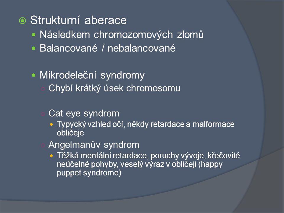  Strukturní aberace Následkem chromozomových zlomů Balancované / nebalancované Mikrodeleční syndromy ○ Chybí krátký úsek chromosomu ○ Cat eye syndrom