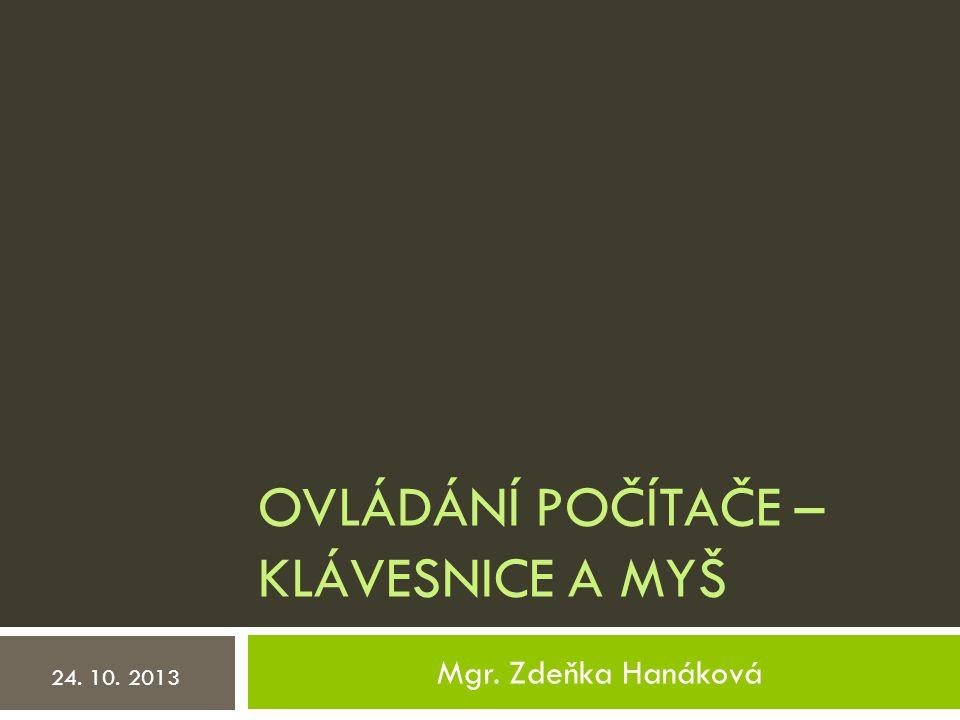 OVLÁDÁNÍ POČÍTAČE – KLÁVESNICE A MYŠ Mgr. Zdeňka Hanáková 24. 10. 2013