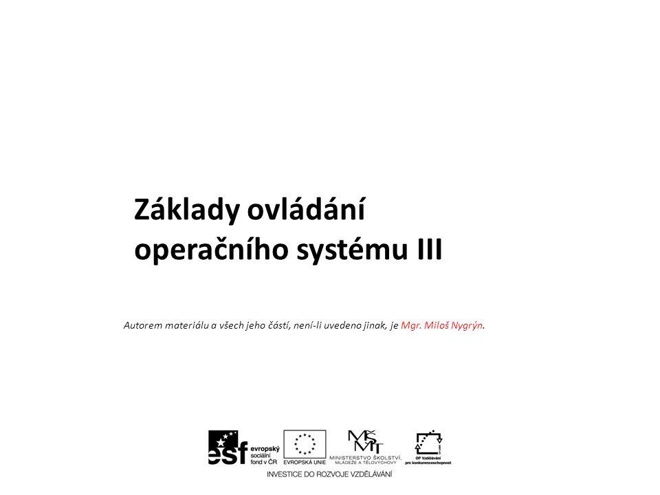 Základy ovládání operačního systému III Autorem materiálu a všech jeho částí, není-li uvedeno jinak, je Mgr. Miloš Nygrýn.