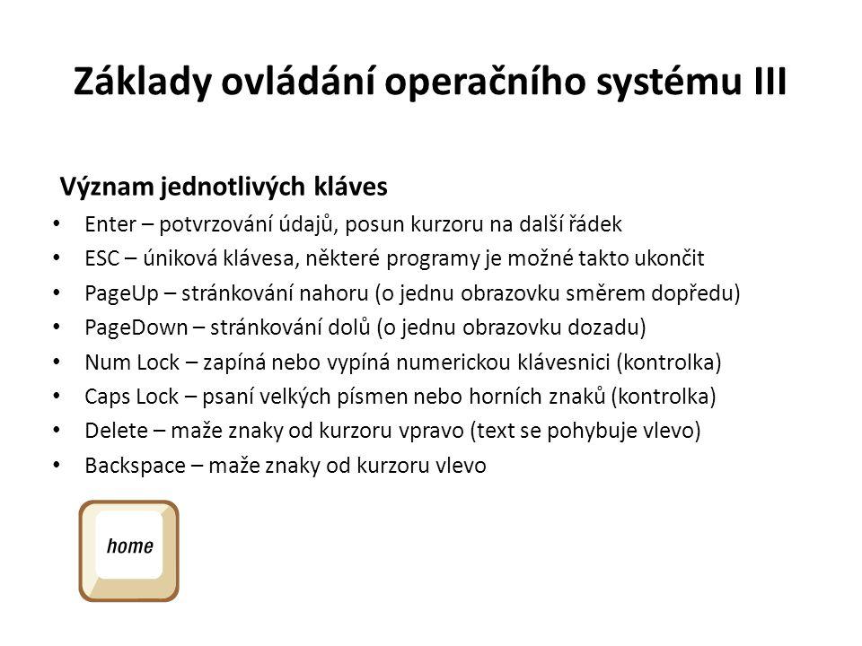 Základy ovládání operačního systému III Význam jednotlivých kláves Enter – potvrzování údajů, posun kurzoru na další řádek ESC – úniková klávesa, někt