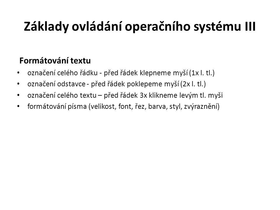 Základy ovládání operačního systému III Formátování textu označení celého řádku - před řádek klepneme myší (1x l. tl.) označení odstavce - před řádek