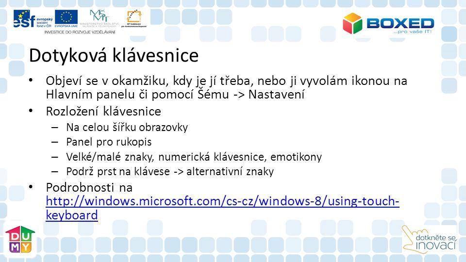 Dotyková klávesnice Objeví se v okamžiku, kdy je jí třeba, nebo ji vyvolám ikonou na Hlavním panelu či pomocí Šému -> Nastavení Rozložení klávesnice – Na celou šířku obrazovky – Panel pro rukopis – Velké/malé znaky, numerická klávesnice, emotikony – Podrž prst na klávese -> alternativní znaky Podrobnosti na http://windows.microsoft.com/cs-cz/windows-8/using-touch- keyboard http://windows.microsoft.com/cs-cz/windows-8/using-touch- keyboard