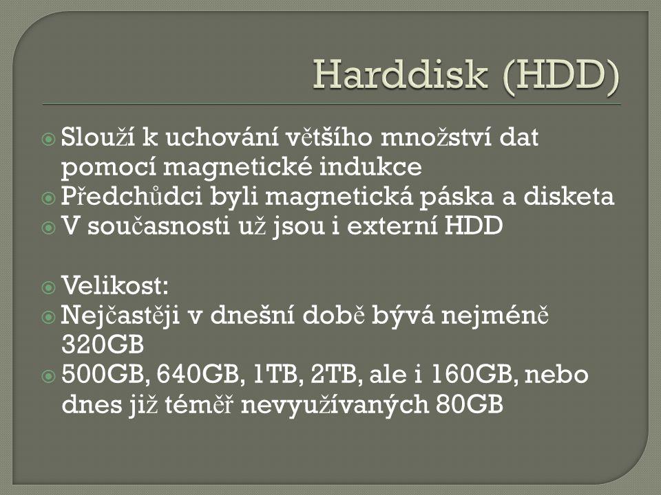  Slou ž í k uchování v ě tšího mno ž ství dat pomocí magnetické indukce  P ř edch ů dci byli magnetická páska a disketa  V sou č asnosti u ž jsou i externí HDD  Velikost:  Nej č ast ě ji v dnešní dob ě bývá nejmén ě 320GB  500GB, 640GB, 1TB, 2TB, ale i 160GB, nebo dnes ji ž tém ěř nevyu ž ívaných 80GB