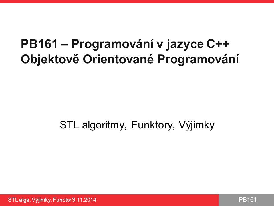 PB161 STL algs, Výjimky, Functor 3.11.2014 22 // Function for deallocation void delete_ptr(UnaryFunction* ptr) { delete ptr; } class FunctionCompositor { public: FunctionCompositor() {} ~FunctionCompositor() { // Use for_each algorithm to deallocate separate functions std::for_each(functions_m.begin(), functions_m.end(), delete_ptr); } void appendFunction(UnaryFunction* fn) { functions_m.push_back(fn); } void prependFunction(UnaryFunction* fn) { functions_m.push_front(fn); } int operator() (int arg) { typedef std::list ::iterator iterator; for (iterator it = functions_m.begin(); it != functions_m.end(); ++it) { UnaryFunction* fnc = *it; // Get particular function arg = (*fnc)(arg); // Apply it on argument } return arg; } private: std::list functions_m; }; Parametrizace functoru probíhá přidáváním unárních funkcí Aplikací functoru pomocí operátoru () postupně zavoláme všechny obsažené funkce