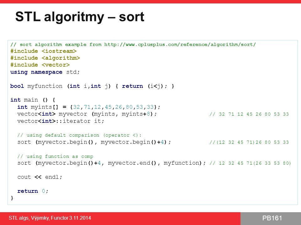 PB161 STL algoritmy – sort STL algs, Výjimky, Functor 3.11.2014 13 // sort algorithm example from http://www.cplusplus.com/reference/algorithm/sort/ #include using namespace std; bool myfunction (int i,int j) { return (i<j); } int main () { int myints[] = {32,71,12,45,26,80,53,33}; vector myvector (myints, myints+8); // 32 71 12 45 26 80 53 33 vector ::iterator it; // using default comparison (operator <): sort (myvector.begin(), myvector.begin()+4); //(12 32 45 71)26 80 53 33 // using function as comp sort (myvector.begin()+4, myvector.end(), myfunction); // 12 32 45 71(26 33 53 80) cout << endl; return 0; }
