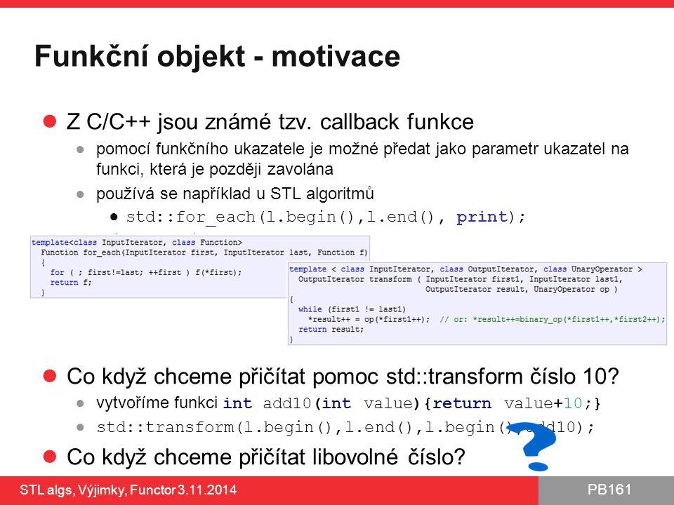 PB161 Funkční objekt - motivace Z C/C++ jsou známé tzv. callback funkce ●pomocí funkčního ukazatele je možné předat jako parametr ukazatel na funkci,