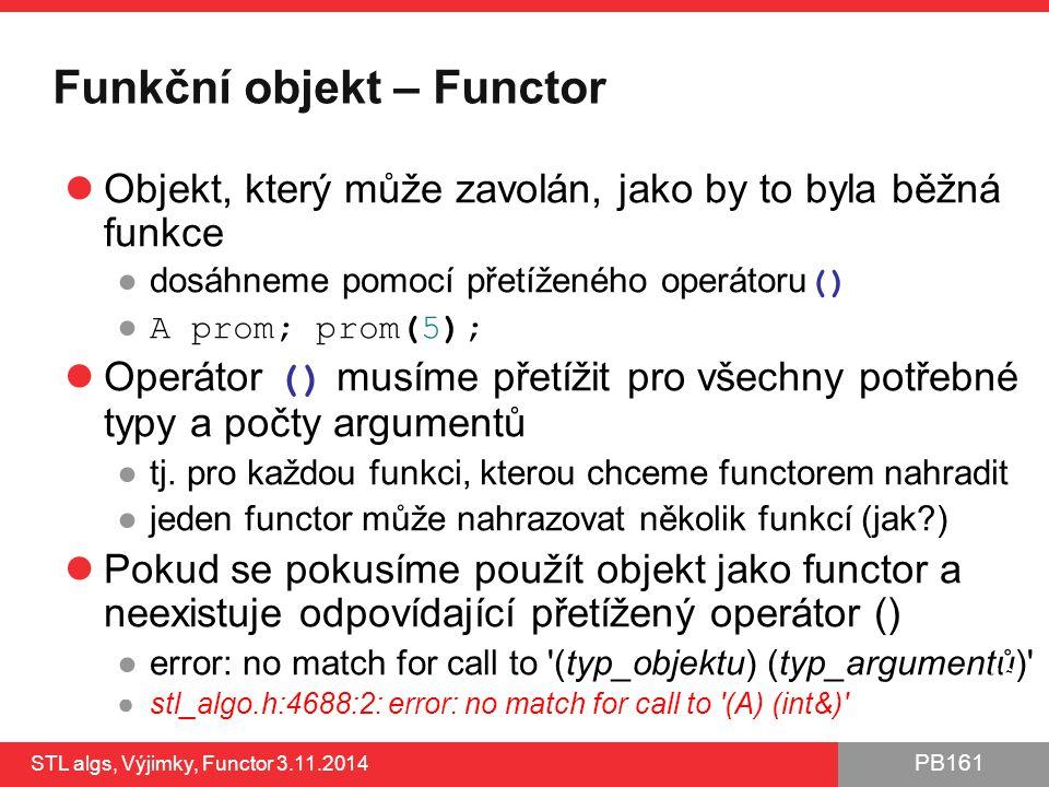 PB161 Funkční objekt – Functor Objekt, který může zavolán, jako by to byla běžná funkce ●dosáhneme pomocí přetíženého operátoru () ● A prom; prom(5);