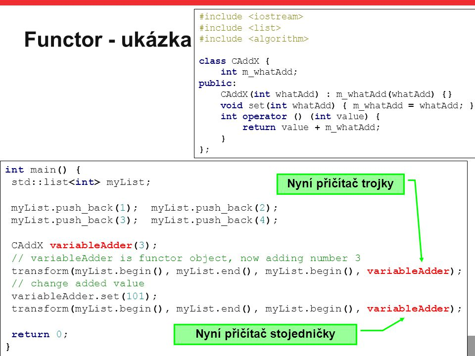 PB161 Functor - ukázka STL algs, Výjimky, Functor 3.11.2014 17 #include class CAddX { int m_whatAdd; public: CAddX(int whatAdd) : m_whatAdd(whatAdd) {} void set(int whatAdd) { m_whatAdd = whatAdd; } int operator () (int value) { return value + m_whatAdd; } }; int main() { std::list myList; myList.push_back(1); myList.push_back(2); myList.push_back(3); myList.push_back(4); CAddX variableAdder(3); // variableAdder is functor object, now adding number 3 transform(myList.begin(), myList.end(), myList.begin(), variableAdder); // change added value variableAdder.set(101); transform(myList.begin(), myList.end(), myList.begin(), variableAdder); return 0; } Nyní přičítač trojky Nyní přičítač stojedničky