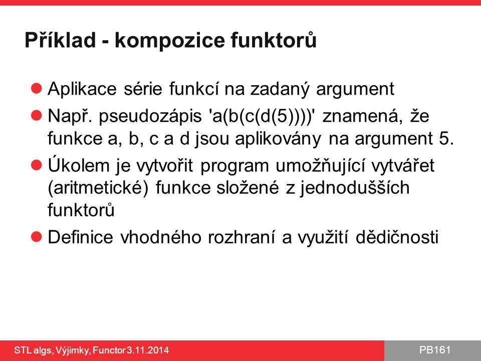PB161 Příklad - kompozice funktorů Aplikace série funkcí na zadaný argument Např. pseudozápis 'a(b(c(d(5))))' znamená, že funkce a, b, c a d jsou apli