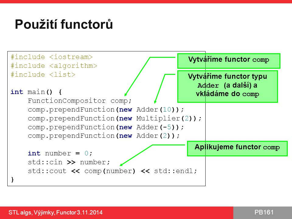 PB161 Použití functorů STL algs, Výjimky, Functor 3.11.2014 23 #include int main() { FunctionCompositor comp; comp.prependFunction(new Adder(10)); comp.prependFunction(new Multiplier(2)); comp.prependFunction(new Adder(-5)); comp.prependFunction(new Adder(2)); int number = 0; std::cin >> number; std::cout << comp(number) << std::endl; } Vytváříme functor comp Vytváříme functor typu Adder (a další) a vkládáme do comp Aplikujeme functor comp