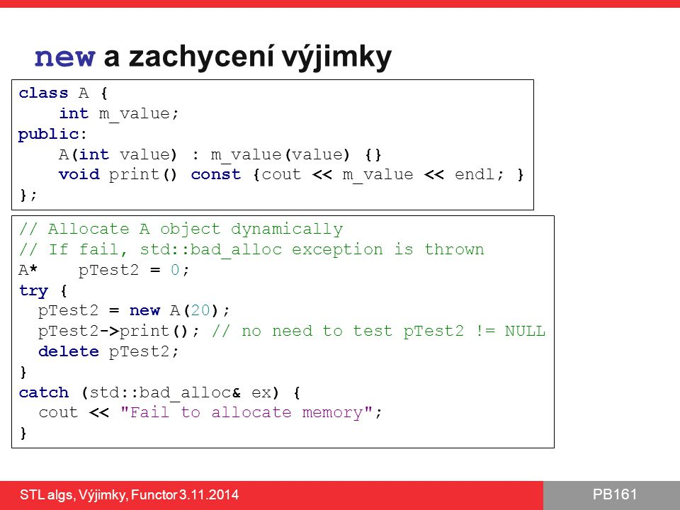 PB161 new a zachycení výjimky STL algs, Výjimky, Functor 3.11.2014 33 // Allocate A object dynamically // If fail, std::bad_alloc exception is thrown A* pTest2 = 0; try { pTest2 = new A(20); pTest2->print(); // no need to test pTest2 != NULL delete pTest2; } catch (std::bad_alloc& ex) { cout << Fail to allocate memory ; } class A { int m_value; public: A(int value) : m_value(value) {} void print() const {cout << m_value << endl; } };