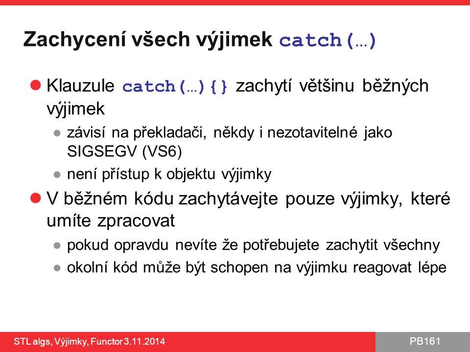 PB161 Zachycení všech výjimek catch(…) Klauzule catch(…){} zachytí většinu běžných výjimek ●závisí na překladači, někdy i nezotavitelné jako SIGSEGV (