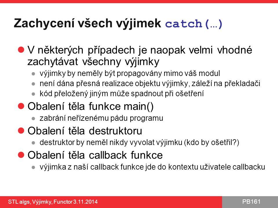 PB161 Zachycení všech výjimek catch(…) V některých případech je naopak velmi vhodné zachytávat všechny výjimky ●výjimky by neměly být propagovány mimo