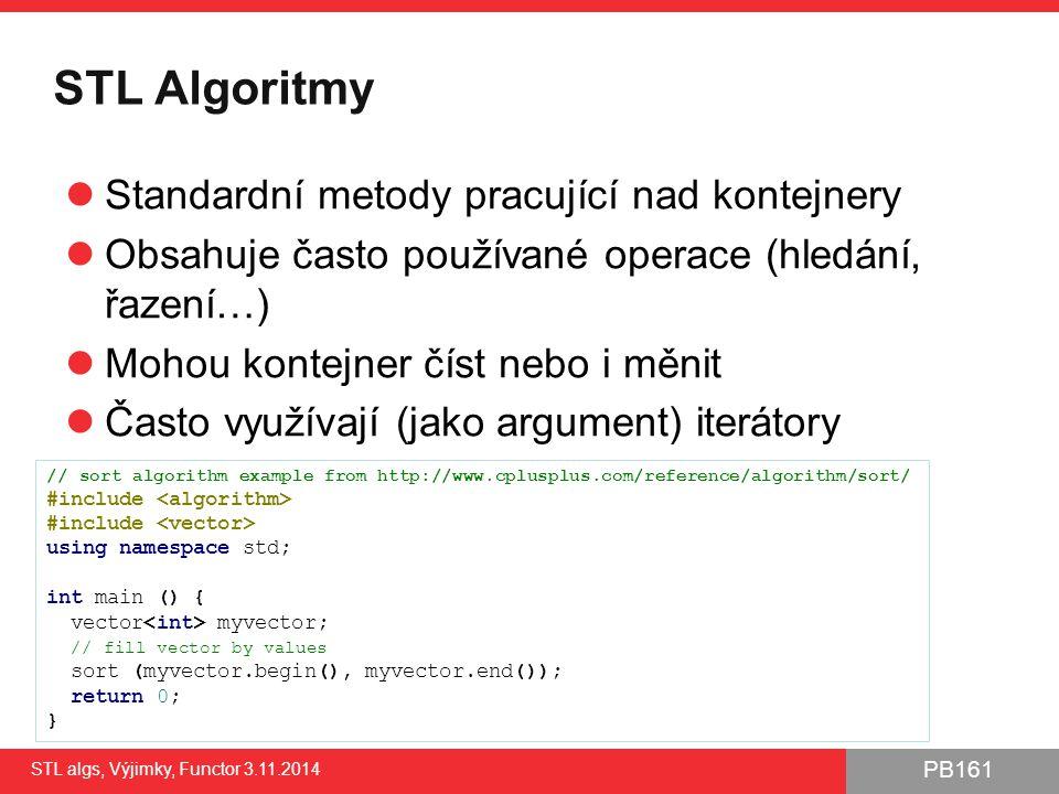 PB161 Seznam vyvolávaných výjimek - ukázka STL algs, Výjimky, Functor 3.11.2014 46 struct MyStructException; class MyException : public std::invalid_argument; void foo(int what) throw(int, MyException) { if (what == 1) throw 1; if (what == 2) throw e ; if (what == 3) { MyStructException ex; ex.reason = Just testing ; ex.someValue = -1; throw ex; } if (what == 4) throw MyException( Just testing ); } // Note: will compile even when foo() // has different exception-specification void foo2(int what) throw(int) { foo(what); } void handleUnexpected () { std::cerr << unexpected exception thrown ; // throws exception with int type //(allowed in exception-specification) throw -1; //...