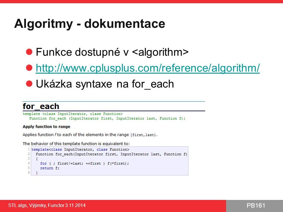 PB161 Základní dostupné STL algoritmy Vyhledávání, statistika (nemodifikují cílový kontejner) find(), search(), count()… Modifikují cílový kontejner copy(), remove(), replace(), transform() Aplikace uživatelské funkce for_each() – (typicky) nemodifikuje původní kontejner transform() – (typicky) modifikuje obsah kontejneru Řadící sort() vhodný řadící algoritmus automaticky vybrán dle typu kontejneru Spojování rozsahů, Minimum, maximum… A spousta dalších http://www.cplusplus.com/reference/algorithm/ STL algs, Výjimky, Functor 3.11.2014 7