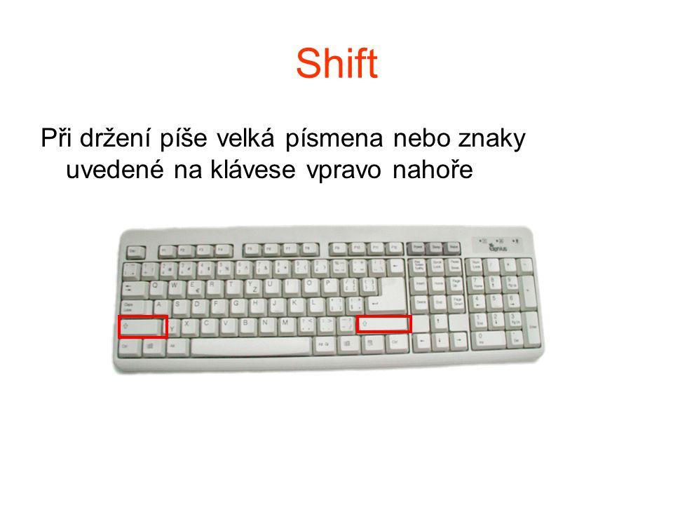 Shift Při držení píše velká písmena nebo znaky uvedené na klávese vpravo nahoře