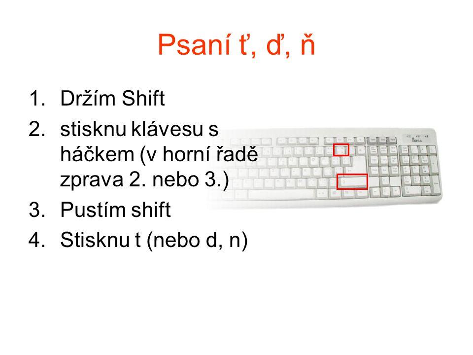 Psaní ť, ď, ň 1.Držím Shift 2.stisknu klávesu s háčkem (v horní řadě zprava 2. nebo 3.) 3.Pustím shift 4.Stisknu t (nebo d, n)