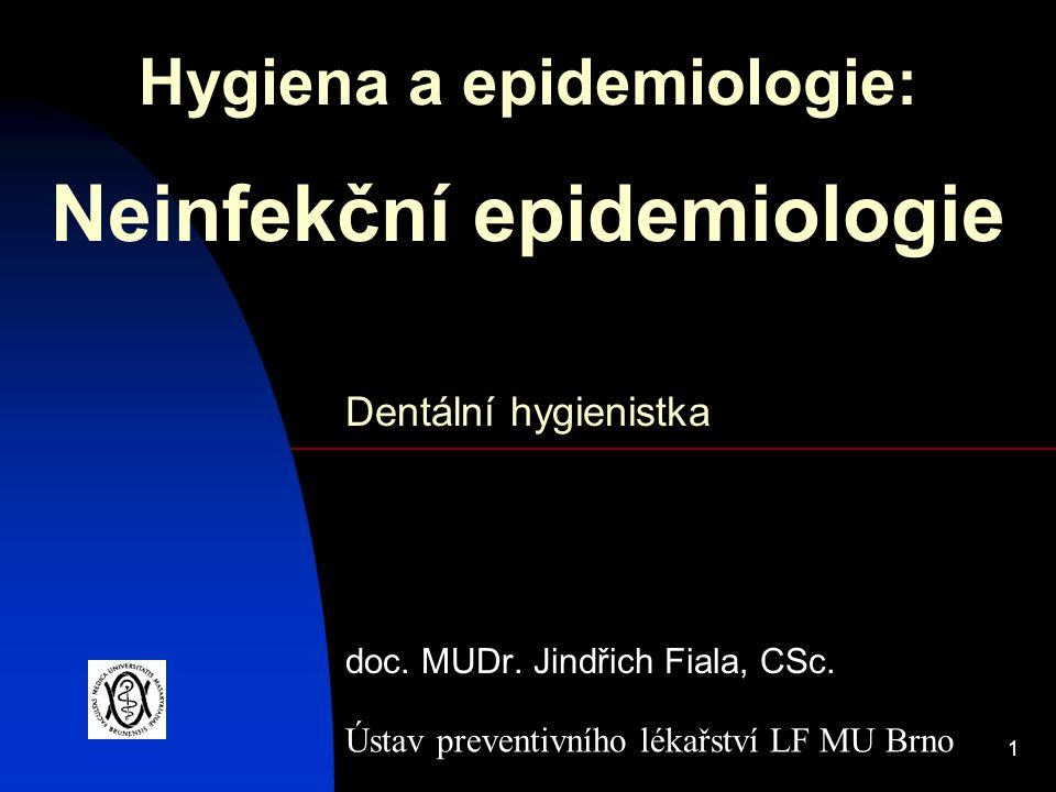 1 Hygiena a epidemiologie: Neinfekční epidemiologie doc. MUDr. Jindřich Fiala, CSc. Ústav preventivního lékařství LF MU Brno Dentální hygienistka