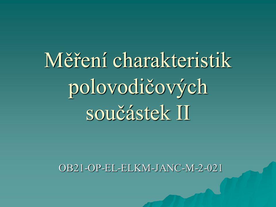 Měření charakteristik polovodičových součástek II OB21-OP-EL-ELKM-JANC-M-2-021 OB21-OP-EL-ELKM-JANC-M-2-021