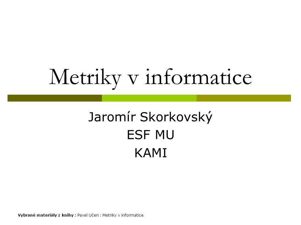 Metriky v informatice Jaromír Skorkovský ESF MU KAMI Vybrané materiály z knihy : Pavel Učen : Metriky v informatice