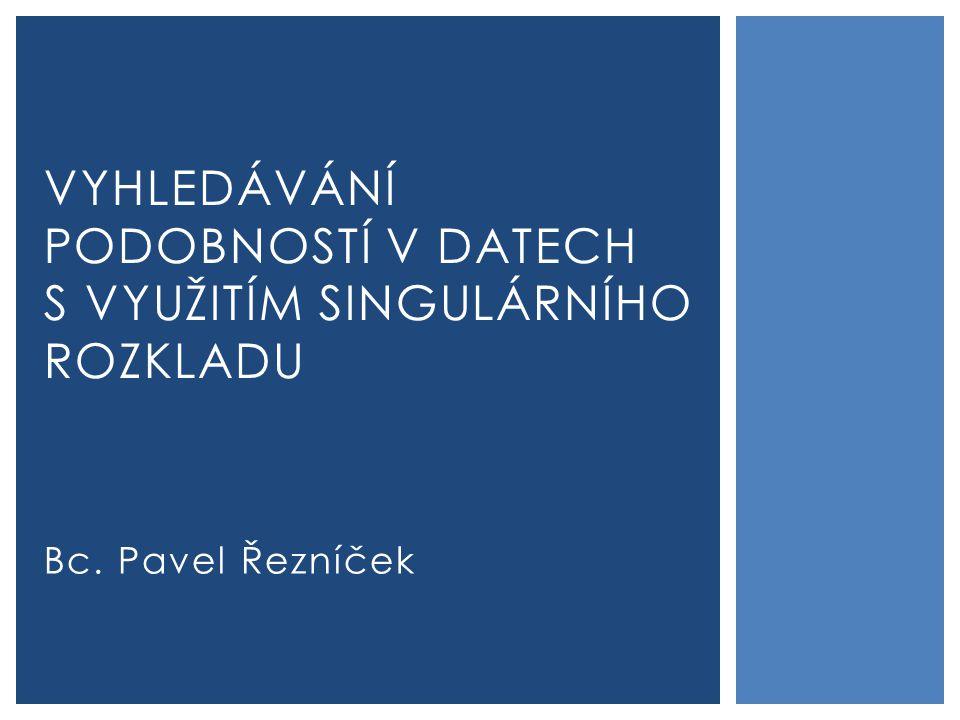 Bc. Pavel Řezníček VYHLEDÁVÁNÍ PODOBNOSTÍ V DATECH S VYUŽITÍM SINGULÁRNÍHO ROZKLADU