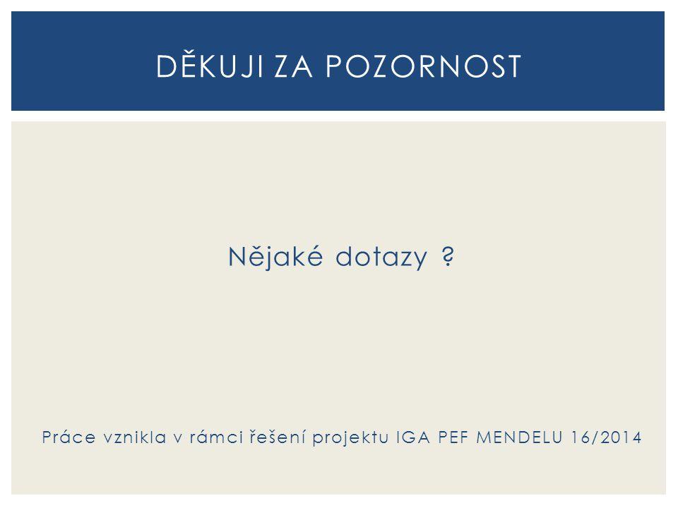 Nějaké dotazy ? Práce vznikla v rámci řešení projektu IGA PEF MENDELU 16/2014 DĚKUJI ZA POZORNOST