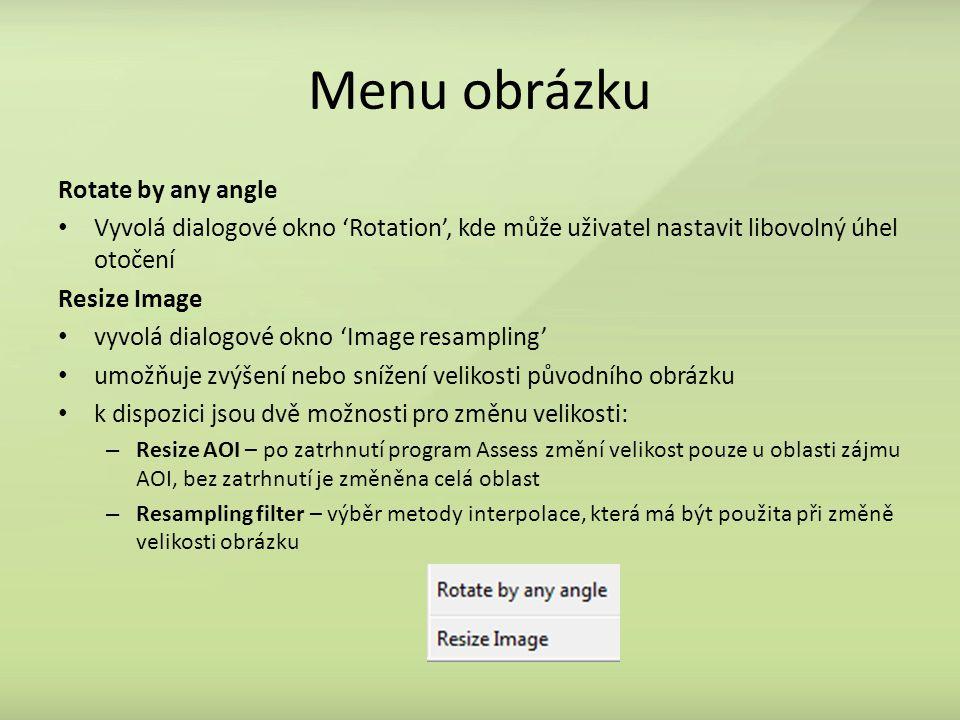 Menu obrázku Rotate by any angle Vyvolá dialogové okno 'Rotation', kde může uživatel nastavit libovolný úhel otočení Resize Image vyvolá dialogové okno 'Image resampling' umožňuje zvýšení nebo snížení velikosti původního obrázku k dispozici jsou dvě možnosti pro změnu velikosti: – Resize AOI – po zatrhnutí program Assess změní velikost pouze u oblasti zájmu AOI, bez zatrhnutí je změněna celá oblast – Resampling filter – výběr metody interpolace, která má být použita při změně velikosti obrázku