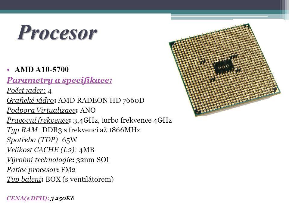 Procesor AMD A10-5700 Parametry a specifikace: Počet jader: 4 Grafické jádro: AMD RADEON HD 7660D Podpora Virtualizace: ANO Pracovní frekvence: 3,4GHz