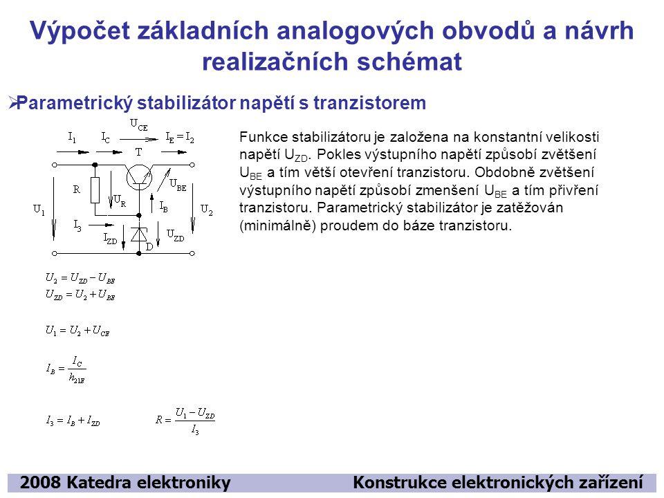 Výpočet základních analogových obvodů a návrh realizačních schémat 2008 Katedra elektroniky Konstrukce elektronických zařízení  Parametrický stabilizátor napětí s tranzistorem Funkce stabilizátoru je založena na konstantní velikosti napětí U ZD.